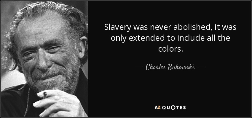 quote-slavery-was-never-abolished-it-was-only-extended-to-include-all-the-colors-charles-bukowski-65-38-91